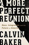 A More Perfect Reunion: Race, Integration, and the Future of America, Calvin Baker